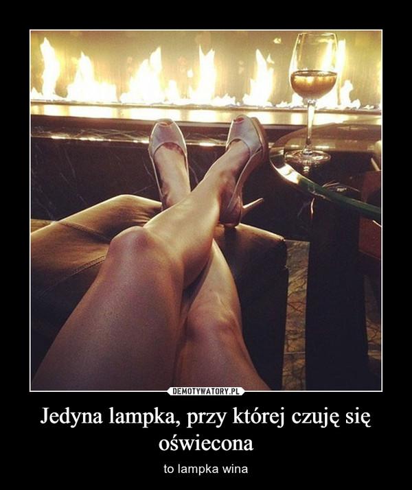 Jedyna lampka, przy której czuję się oświecona – to lampka wina