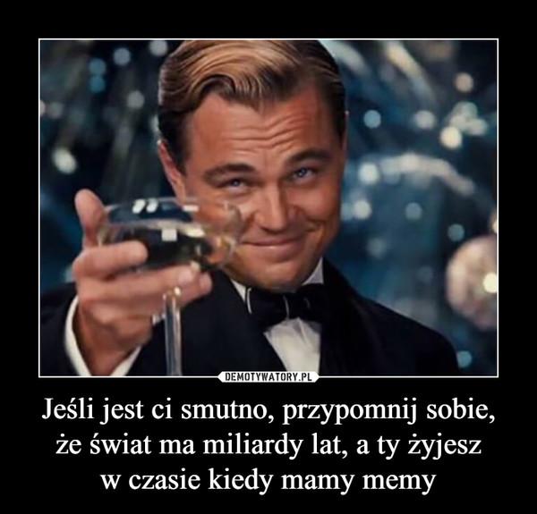 Jeśli jest ci smutno, przypomnij sobie,że świat ma miliardy lat, a ty żyjeszw czasie kiedy mamy memy –