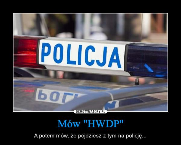 """Mów """"HWDP"""" – A potem mów, że pójdziesz z tym na policję..."""