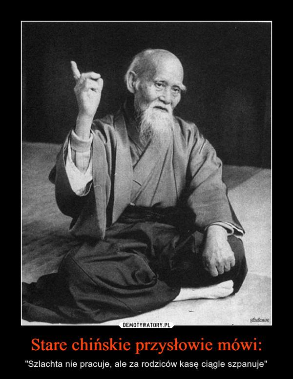 """Stare chińskie przysłowie mówi: – """"Szlachta nie pracuje, ale za rodziców kasę ciągle szpanuje"""""""