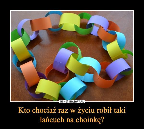 Kto chociaż raz w życiu robił taki łańcuch na choinkę? –