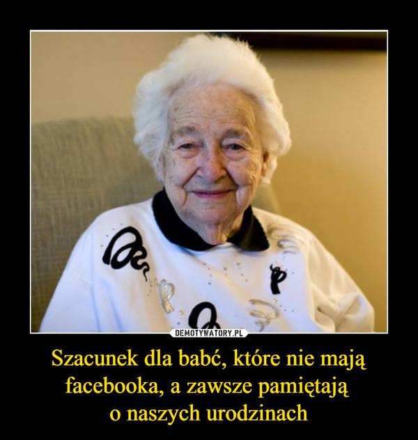 Szacunek dla babć, które nie mają facebooka, a zawsze pamiętają o naszych urodzinach –