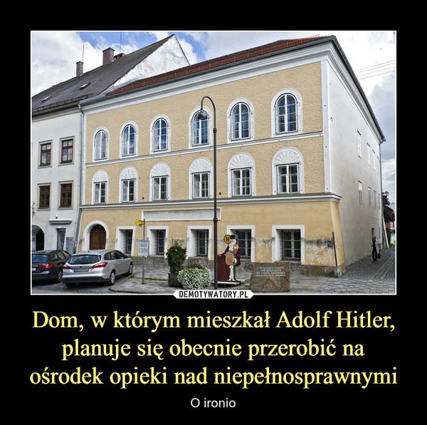 Dom, w którym mieszkał Adolf Hitler, planuje się obecnie przerobić naośrodek opieki nad niepełnosprawnymi – O ironio