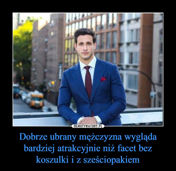 Dobrze ubrany mężczyzna wygląda bardziej atrakcyjnie niż facet bez koszulki i z sześciopakiem –
