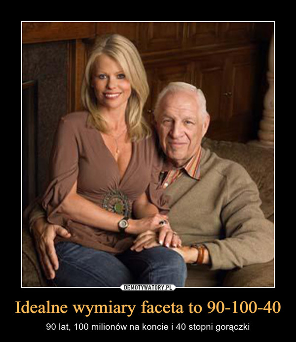 Idealne wymiary faceta to 90-100-40 – 90 lat, 100 milionów na koncie i 40 stopni gorączki
