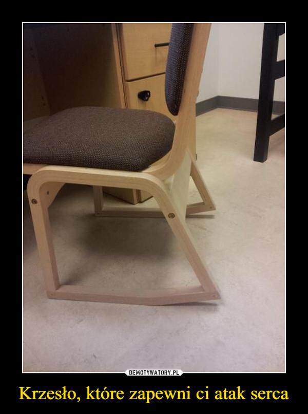 Krzesło, które zapewni ci atak serca –