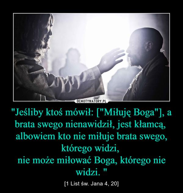 """""""Jeśliby ktoś mówił: [""""Miłuję Boga""""], a brata swego nienawidził, jest kłamcą, albowiem kto nie miłuje brata swego, którego widzi, nie może miłować Boga, którego nie widzi. """" – [1 List św. Jana 4, 20]"""