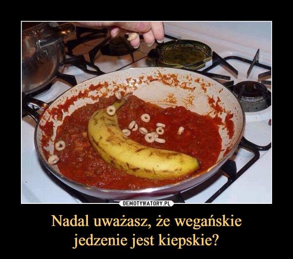 Nadal uważasz, że wegańskiejedzenie jest kiepskie? –