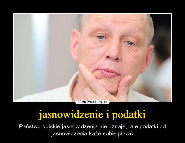 jasnowidzenie i podatki – Państwo polskie jasnowidzenia nie uznaje,  ale podatki od jasnowidzenia każe sobie płacić