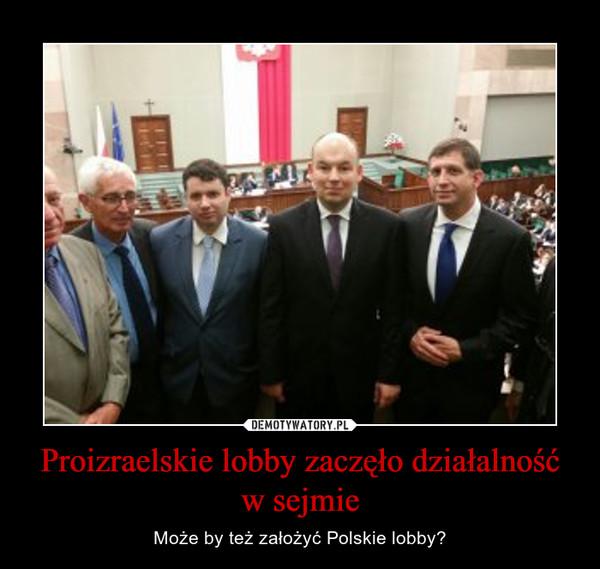 Proizraelskie lobby zaczęło działalność w sejmie – Może by też założyć Polskie lobby?