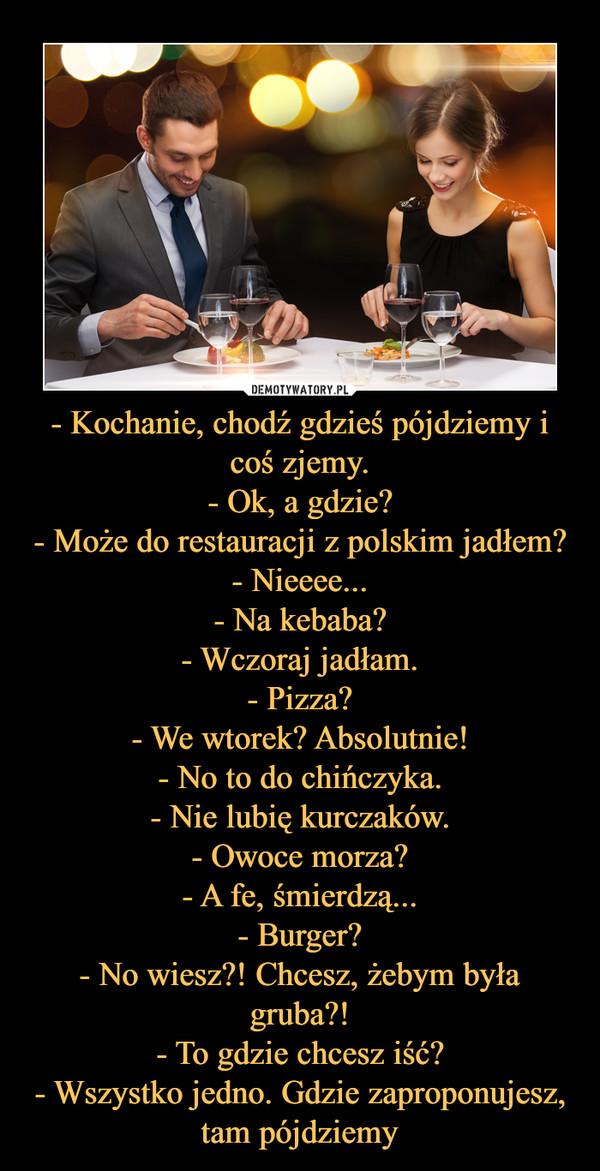 - Kochanie, chodź gdzieś pójdziemy i coś zjemy.- Ok, a gdzie?- Może do restauracji z polskim jadłem?- Nieeee...- Na kebaba?- Wczoraj jadłam.- Pizza?- We wtorek? Absolutnie!- No to do chińczyka.- Nie lubię kurczaków.- Owoce morza?- A fe, śmierdz –
