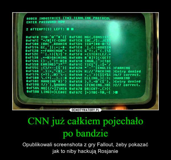 CNN już całkiem pojechałopo bandzie – Opublikowali screenshota z gry Fallout, żeby pokazaćjak to niby hackują Rosjanie
