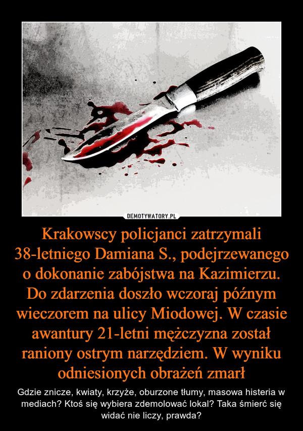Krakowscy policjanci zatrzymali 38-letniego Damiana S., podejrzewanego o dokonanie zabójstwa na Kazimierzu. Do zdarzenia doszło wczoraj późnym wieczorem na ulicy Miodowej. W czasie awantury 21-letni mężczyzna został raniony ostrym narzędziem. W wyniku odn – Gdzie znicze, kwiaty, krzyże, oburzone tłumy, masowa histeria w mediach? Ktoś się wybiera zdemolować lokal? Taka śmierć się widać nie liczy, prawda?