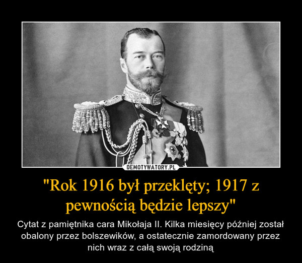 """""""Rok 1916 był przeklęty; 1917 z pewnością będzie lepszy"""" – Cytat z pamiętnika cara Mikołaja II. Kilka miesięcy później został obalony przez bolszewików, a ostatecznie zamordowany przez nich wraz z całą swoją rodziną"""