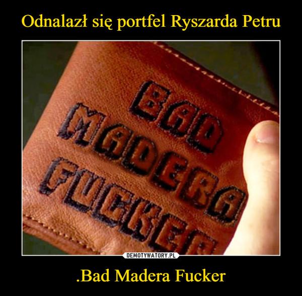 .Bad Madera Fucker –