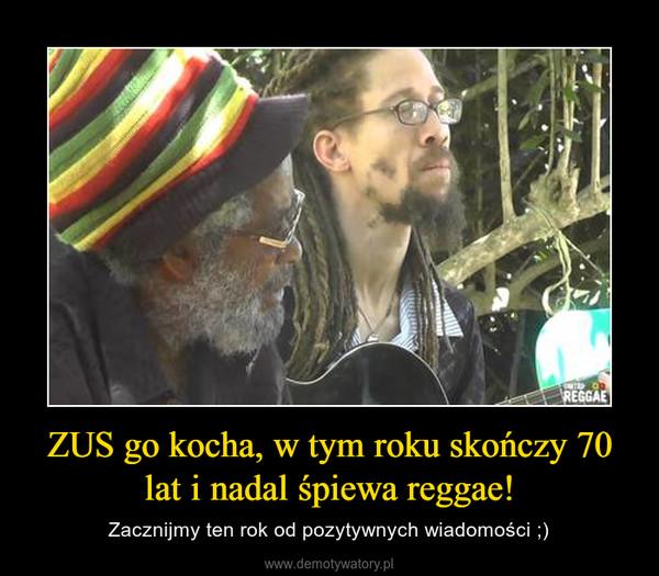 ZUS go kocha, w tym roku skończy 70 lat i nadal śpiewa reggae! – Zacznijmy ten rok od pozytywnych wiadomości ;)