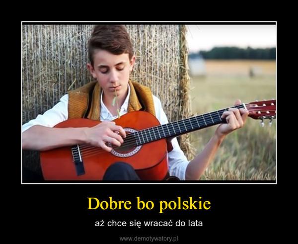 Dobre bo polskie – aż chce się wracać do lata