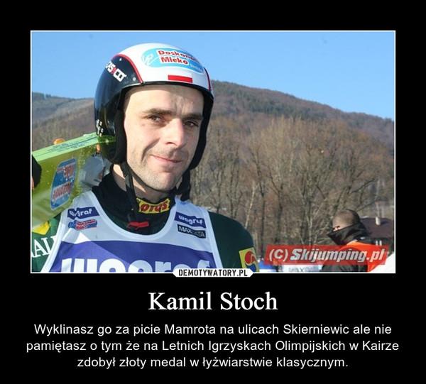 Kamil Stoch – Wyklinasz go za picie Mamrota na ulicach Skierniewic ale nie pamiętasz o tym że na Letnich Igrzyskach Olimpijskich w Kairze zdobył złoty medal w łyżwiarstwie klasycznym.