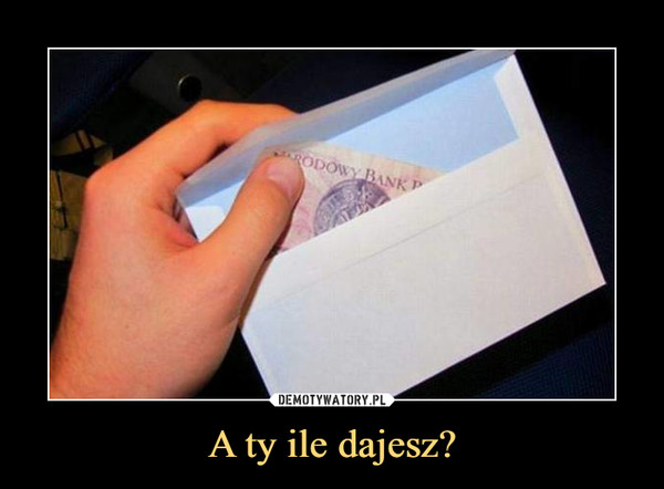A ty ile dajesz? –