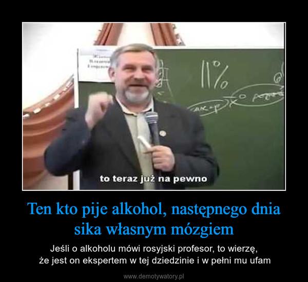Ten kto pije alkohol, następnego dnia sika własnym mózgiem – Jeśli o alkoholu mówi rosyjski profesor, to wierzę, że jest on ekspertem w tej dziedzinie i w pełni mu ufam
