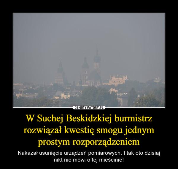 W Suchej Beskidzkiej burmistrz rozwiązał kwestię smogu jednym prostym rozporządzeniem – Nakazał usunięcie urządzeń pomiarowych. I tak oto dzisiajnikt nie mówi o tej mieścinie!