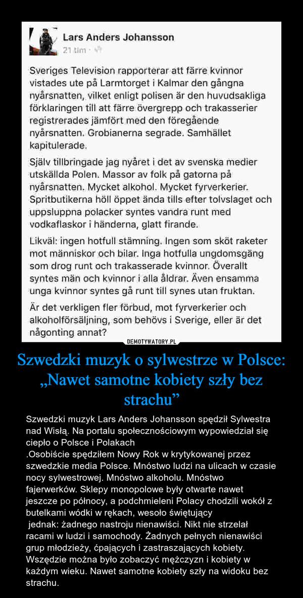 """Szwedzki muzyk o sylwestrze w Polsce: """"Nawet samotne kobiety szły bez strachu"""" – Szwedzki muzyk Lars Anders Johansson spędził Sylwestra nad Wisłą. Na portalu społecznościowym wypowiedział się ciepło o Polsce i Polakach.Osobiście spędziłem Nowy Rok w krytykowanej przez szwedzkie media Polsce. Mnóstwo ludzi na ulicach w czasie nocy sylwestrowej. Mnóstwo alkoholu. Mnóstwo fajerwerków. Sklepy monopolowe były otwarte nawet jeszcze po północy, a podchmieleni Polacy chodzili wokół z butelkami wódki w rękach, wesoło świętujący jednak: żadnego nastroju nienawiści. Nikt nie strzelał racami w ludzi i samochody. Żadnych pełnych nienawiści grup młodzieży, ćpających i zastraszających kobiety. Wszędzie można było zobaczyć mężczyzn i kobiety w każdym wieku. Nawet samotne kobiety szły na widoku bez strachu."""
