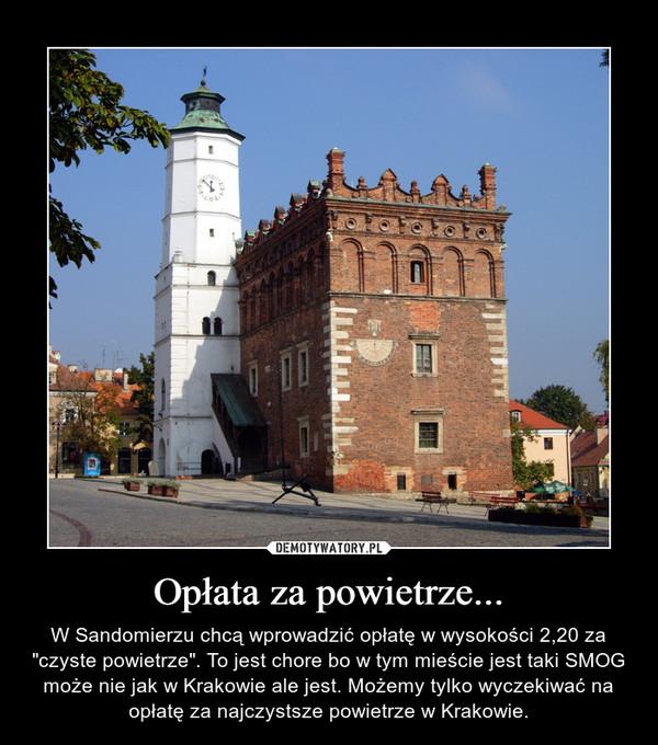 """Opłata za powietrze... – W Sandomierzu chcą wprowadzić opłatę w wysokości 2,20 za """"czyste powietrze"""". To jest chore bo w tym mieście jest taki SMOG może nie jak w Krakowie ale jest. Możemy tylko wyczekiwać na opłatę za najczystsze powietrze w Krakowie."""