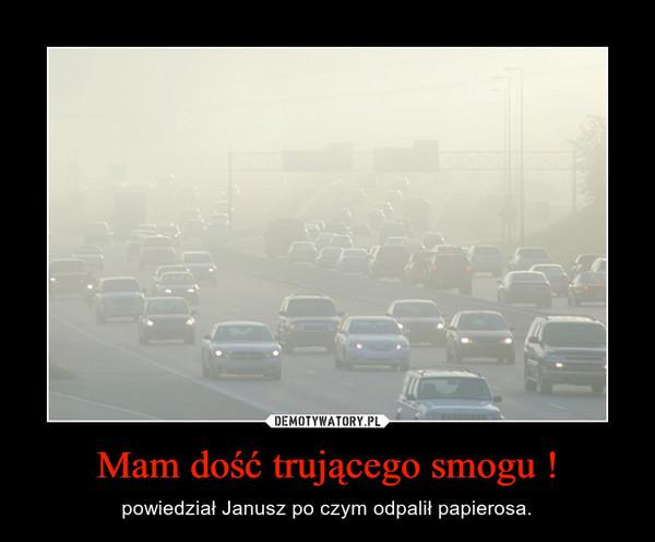Mam dość trującego smogu ! – powiedział Janusz po czym odpalił papierosa.