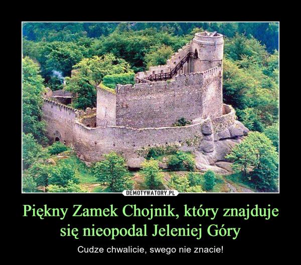 Piękny Zamek Chojnik, który znajduje się nieopodal Jeleniej Góry – Cudze chwalicie, swego nie znacie!