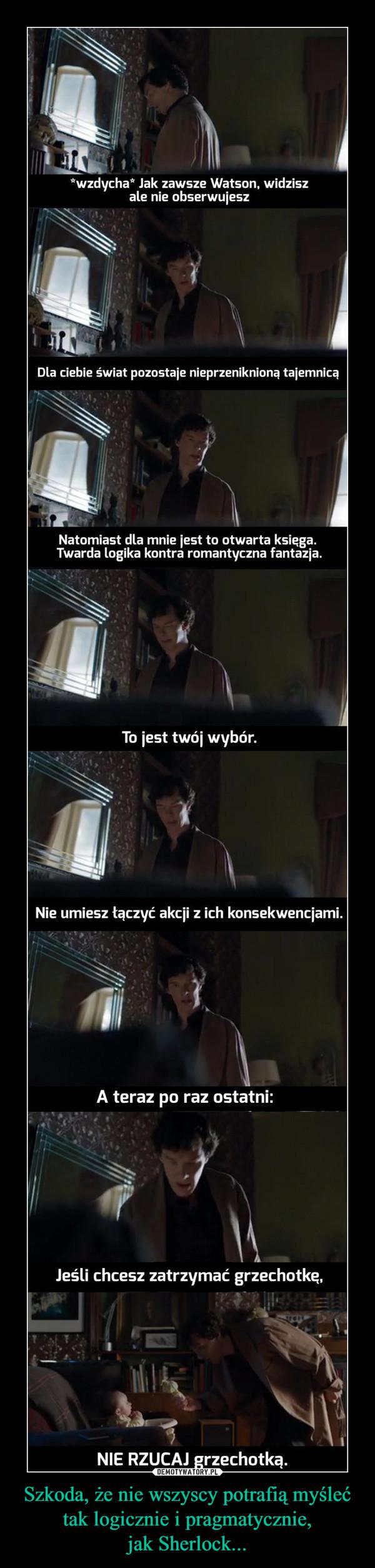 Szkoda, że nie wszyscy potrafią myśleć tak logicznie i pragmatycznie, jak Sherlock...