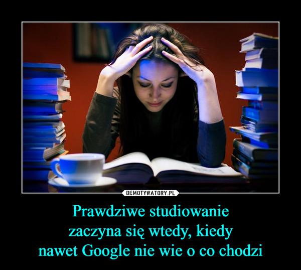 Prawdziwe studiowanie zaczyna się wtedy, kiedy nawet Google nie wie o co chodzi –