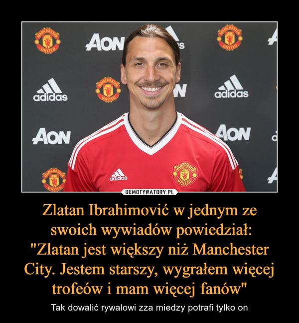 """Zlatan Ibrahimović w jednym ze swoich wywiadów powiedział:""""Zlatan jest większy niż Manchester City. Jestem starszy, wygrałem więcej trofeów i mam więcej fanów"""" – Tak dowalić rywalowi zza miedzy potrafi tylko on"""