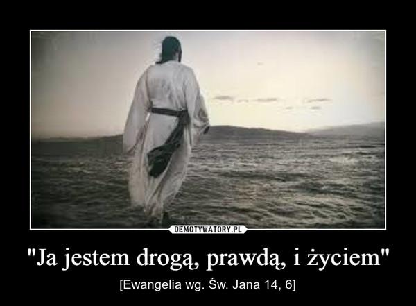 """""""Ja jestem drogą, prawdą, i życiem"""" – [Ewangelia wg. Św. Jana 14, 6]"""