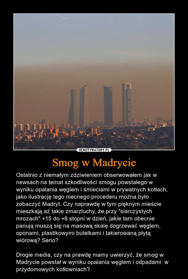 """Smog w Madrycie – Ostatnio z niemałym zdziwieniem obserwowałem jak w newsach na temat szkodliwości smogu powstałego w wyniku opalania węglem i śmieciami w prywatnych kotłach, jako ilustrację tego niecnego procederu można było zobaczyć Madryt. Czy naprawdę w tym pięknym mieście mieszkają aż takie zmarzluchy, że przy """"siarczystych mrozach"""" +15 do +8 stopni w dzień, jakie tam obecnie panują muszą się na masową skalę dogrzewać węglem, oponami, plastikowymi butelkami i lakierowaną płytą wiórową? Serio?Drogie media, czy na prawdę mamy uwierzyć, że smog w Madrycie powstał w wyniku opalania węglem i odpadami  w przydomowych kotłowniach?"""