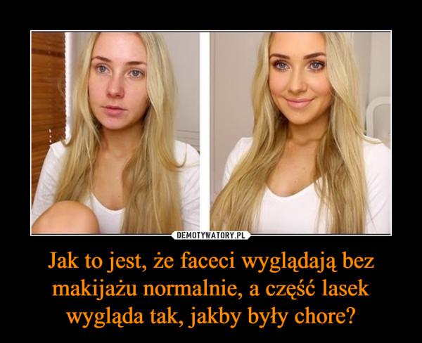 Jak to jest, że faceci wyglądają bez makijażu normalnie, a część lasek wygląda tak, jakby były chore? –