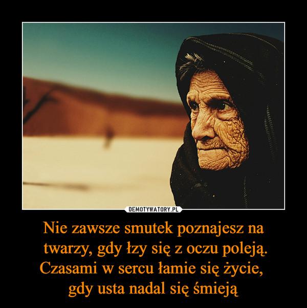 Nie zawsze smutek poznajesz na twarzy, gdy łzy się z oczu poleją. Czasami w sercu łamie się życie, gdy usta nadal się śmieją –