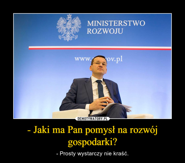 - Jaki ma Pan pomysłna rozwój gospodarki? – - Prosty wystarczy nie kraść.