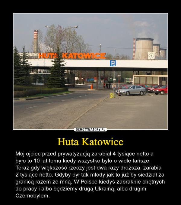 Huta Katowice – Mój ojciec przed prywatyzacją zarabiał 4 tysiące netto a było to 10 lat temu kiedy wszystko było o wiele tańsze. Teraz gdy większość rzeczy jest dwa razy droższa, zarabia 2 tysiące netto. Gdyby był tak młody jak to już by siedział za granicą razem ze mną. W Polsce kiedyś zabraknie chętnych do pracy i albo będziemy drugą Ukrainą, albo drugim Czernobylem.