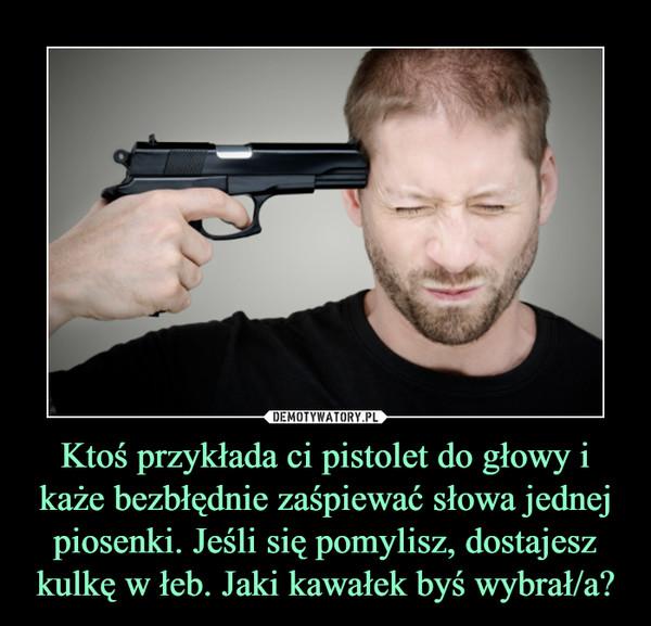 Ktoś przykłada ci pistolet do głowy i każe bezbłędnie zaśpiewać słowa jednej piosenki. Jeśli się pomylisz, dostajesz kulkę w łeb. Jaki kawałek byś wybrał/a? –