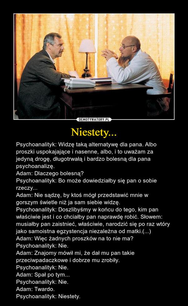 Niestety... – Psychoanalityk: Widzę taką alternatywę dla pana. Albo proszki uspokajające i nasenne, albo, i to uważam za jedyną drogę, długotrwałą i bardzo bolesną dla pana psychoanalizę.Adam: Dlaczego bolesną?Psychoanalityk: Bo może dowiedziałby się pan o sobie rzeczy...Adam: Nie sądzę, by ktoś mógł przedstawić mnie w gorszym świetle niż ja sam siebie widzę.Psychoanalityk: Doszlibyśmy w końcu do tego, kim pan właściwie jest i co chciałby pan naprawdę robić. Słowem: musiałby pan zaistnieć, właściwie, narodzić się po raz wtóry jako samoistna egzystencja niezależna od matki.(...)Adam: Więc żadnych proszków na to nie ma?Psychoanalityk: Nie.Adam: Znajomy mówił mi, że dał mu pan takie przeciwpadaczkowe i dobrze mu zrobiły.Psychoanalityk: Nie.Adam: Spał po tym...Psychoanalityk: Nie.Adam: Twardo.Psychoanalityk: Niestety.