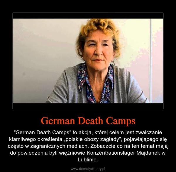 """German Death Camps – """"German Death Camps"""" to akcja, której celem jest zwalczanie kłamliwego określenia """"polskie obozy zagłady"""", pojawiającego się często w zagranicznych mediach. Zobaczcie co na ten temat mają do powiedzenia byli więźniowie Konzentrationslager Majdanek w Lublinie."""