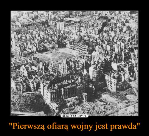 """""""Pierwszą ofiarą wojny jest prawda"""""""
