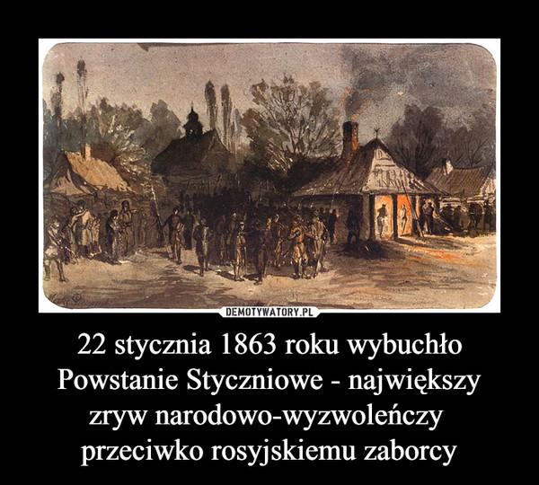 22 stycznia 1863 roku wybuchło Powstanie Styczniowe - największy zryw narodowo-wyzwoleńczy przeciwko rosyjskiemu zaborcy –