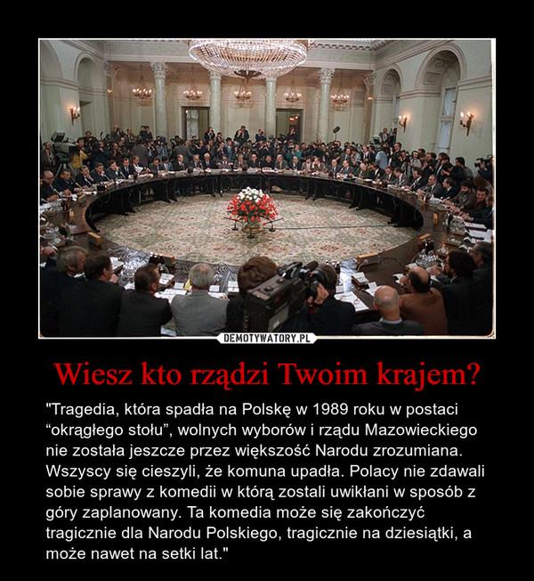 """Wiesz kto rządzi Twoim krajem? – """"Tragedia, która spadła na Polskę w 1989 roku w postaci """"okrągłego stołu"""", wolnych wyborów i rządu Mazowieckiego nie została jeszcze przez większość Narodu zrozumiana. Wszyscy się cieszyli, że komuna upadła. Polacy nie zdawali sobie sprawy z komedii w którą zostali uwikłani w sposób z góry zaplanowany. Ta komedia może się zakończyć tragicznie dla Narodu Polskiego, tragicznie na dziesiątki, a może nawet na setki lat."""""""