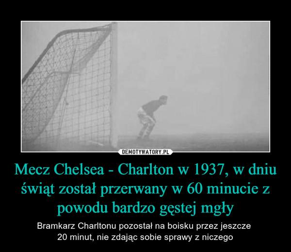 Mecz Chelsea - Charlton w 1937, w dniu świąt został przerwany w 60 minucie z powodu bardzo gęstej mgły – Bramkarz Charltonu pozostał na boisku przez jeszcze 20 minut, nie zdając sobie sprawy z niczego