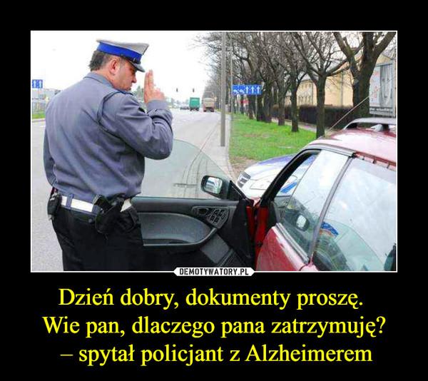 Dzień dobry, dokumenty proszę. Wie pan, dlaczego pana zatrzymuję? – spytał policjant z Alzheimerem –