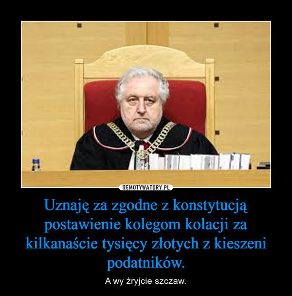 Uznaję za zgodne z konstytucją postawienie kolegom kolacji za kilkanaście tysięcy złotych z kieszeni podatników. – A wy żryjcie szczaw.
