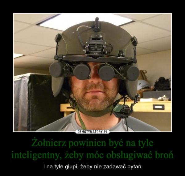Żołnierz powinien być na tyle inteligentny, żeby móc obsługiwać broń – I na tyle głupi, żeby nie zadawać pytań
