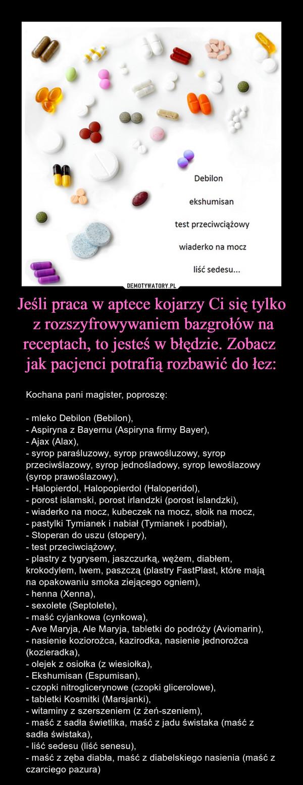 Jeśli praca w aptece kojarzy Ci się tylko z rozszyfrowywaniem bazgrołów nareceptach, to jesteś w błędzie. Zobacz jak pacjenci potrafią rozbawić do łez: – Kochana pani magister, poproszę:- mleko Debilon (Bebilon), - Aspiryna z Bayernu (Aspiryna firmy Bayer), - Ajax (Alax), - syrop paraśluzowy, syrop prawośluzowy, syrop przeciwślazowy, syrop jednośladowy, syrop lewoślazowy (syrop prawoślazowy), - Halopierdol, Halopopierdol (Haloperidol), - porost islamski, porost irlandzki (porost islandzki), - wiaderko na mocz, kubeczek na mocz, słoik na mocz, - pastylki Tymianek i nabiał (Tymianek i podbiał), - Stoperan do uszu (stopery), - test przeciwciążowy, - plastry z tygrysem, jaszczurką, wężem, diabłem, krokodylem, lwem, paszczą (plastry FastPlast, które mają na opakowaniu smoka ziejącego ogniem), - henna (Xenna), - sexolete (Septolete), - maść cyjankowa (cynkowa),- Ave Maryja,Ale Maryja, tabletki do podróży (Aviomarin), - nasienie koziorożca, kazirodka, nasienie jednorożca (kozieradka), - olejek z osiołka (z wiesiołka), - Ekshumisan (Espumisan), - czopki nitroglicerynowe (czopki glicerolowe), - tabletki Kosmitki (Marsjanki), - witaminy z szerszeniem (z żeń-szeniem), - maść z sadła świetlika, maść z jadu świstaka (maść z sadła świstaka), - liść sedesu (liść senesu), - maść z zęba diabła, maść zdiabelskiego nasienia (maść z czarciego pazura) Debilonekshumisantest przeciwciążowywiaderko na moczliść sedesu...