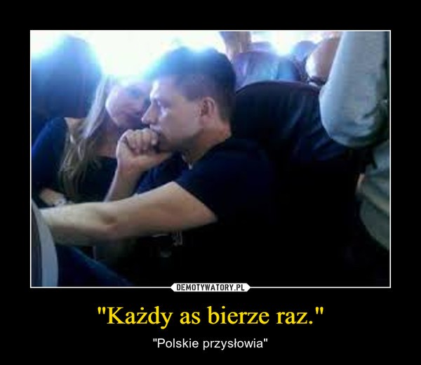 """""""Każdy as bierze raz."""" – """"Polskie przysłowia"""""""